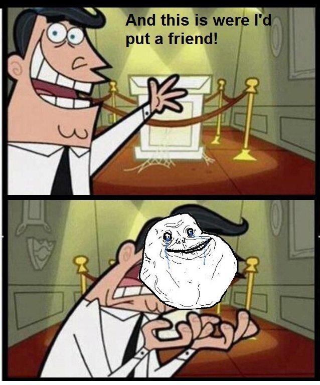 a friend. .. I'll be your friend a friend I'll be your