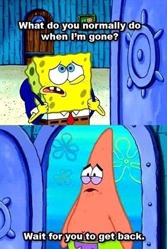 A True Friend. . tatham do you miui: Romany dou,,. when Fm gone'? 1/'. spongebob is so gay i dislike salad