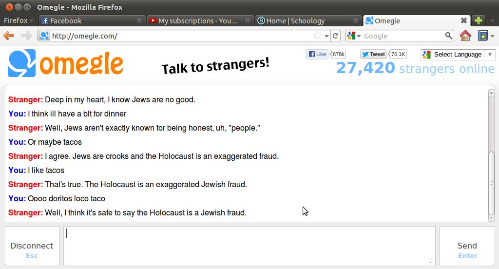 "Ahh Omegle. . Mozilla Firefox Lg http: // w -at Google R tta w Like --rarer: 'thweet . a Select Language} T Alli?, ohmegle Talk to strangers'. 27, 420"" Stranger tacos jews holocaust BLT"