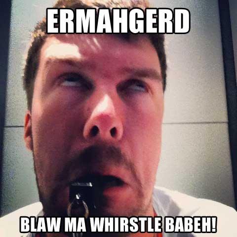 ERMAHGERD. WHIRSTLE. ERMAHGERD WHIRSTLE