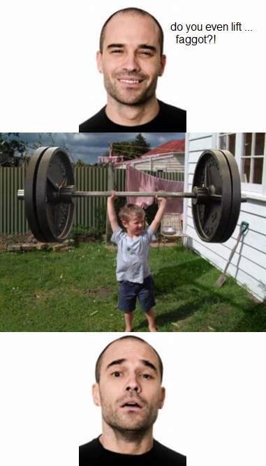 Even lift .... Even lift .... do you even lift ___ faggot'? l even lift