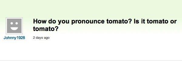 It's Tomato, Not Tomato. . Haw do you pronoun's tomato? Is It tomato or tomato? 2 thy: ago. Yes It's Tomato Not Haw do you pronoun's tomato? Is It tomato or 2 thy: ago Yes