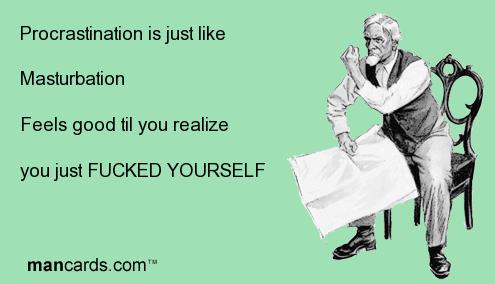 Masturbation. . Procrastination isjust like Masturbation Foals good til you realize you just FUCKED YOURSELF Masturbation Procrastination isjust like Foals good til you realize just FUCKED YOURSELF