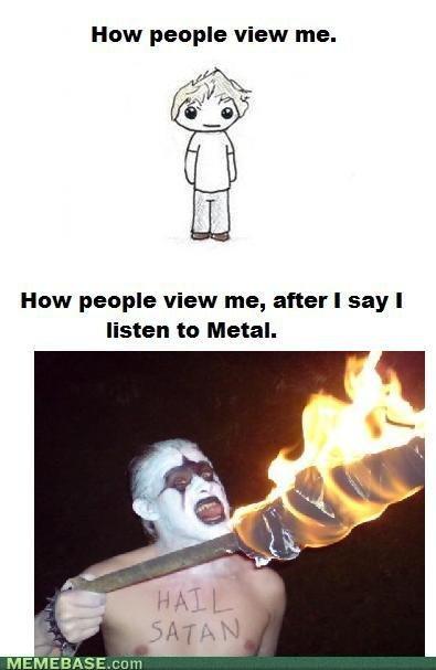 Metal!. Credit to memebase. How people view me. How people View me, after I say I listen he Metal. Bo. . avarar Metal! Credit to memebase How people view me View after I say listen he Metal Bo avarar