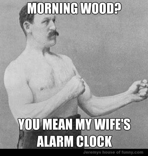 Morning wood?. . MIU' amen. Alarm Cock HUEHUEHEHEEHEHAHAHA i am such a comedical genius Morning wood? MIU' amen Alarm Cock HUEHUEHEHEEHEHAHAHA i am such a comedical genius