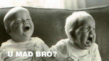 u mad bro?. Found this somewhere on the interwebz.. NOT OC! Props to creator!. Babies u Mad bro rage happy funny Junk