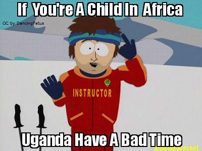 Uganda Have A Bad Time. . Uganda Kony lol