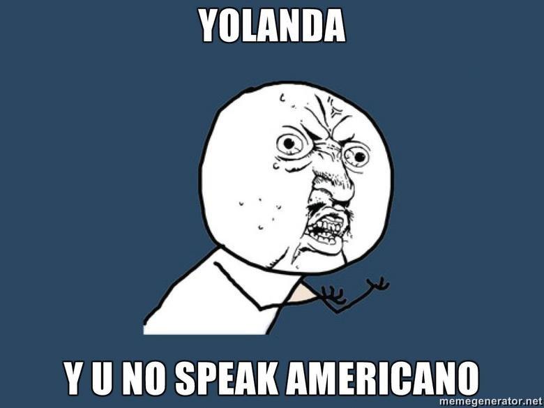 Y U No Speak Americano. Fresh OC<br /> We No Speak Americano <br /> www.youtube.com/watch?v=h3S4dBk4E1g&a.... tll toilet SPEAK ) Y U No speak ame
