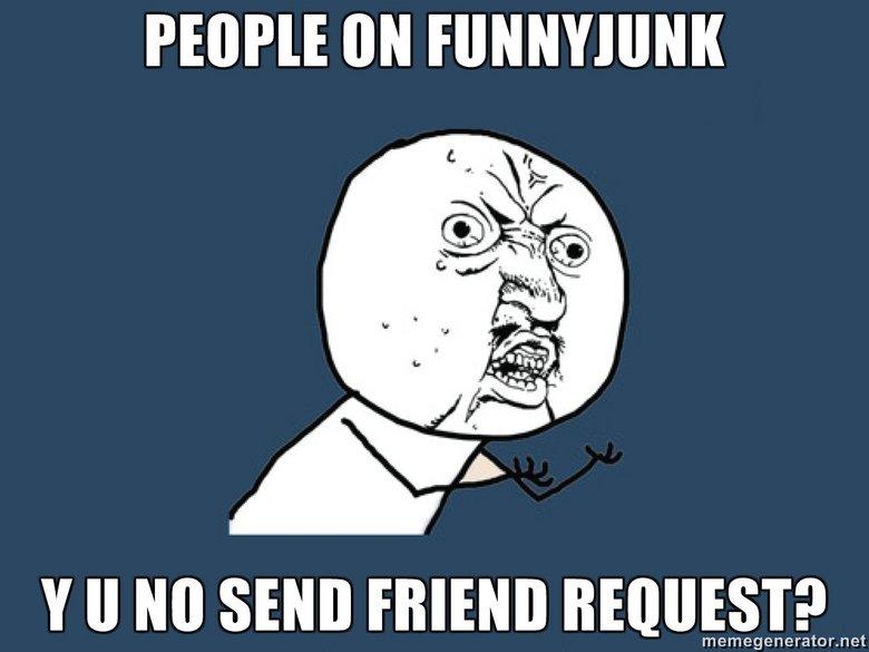 Y U NO. . y u no friend request