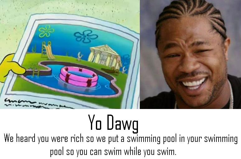 Yo Dawg Spongebob. I was watching clips of spongebob, this came up, and I put a yo dawg thing to it (though paint sucks).<br /> This guy's so rich he's go yo dawg spongebob SquarePants funny Swimming Pool inside swim black fail