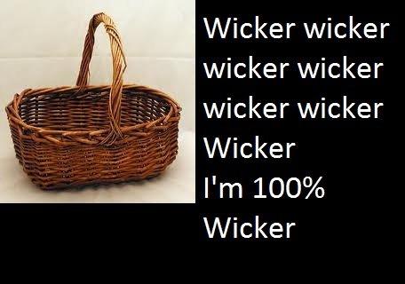 100% Wicker. Wicker wicker wicker wicker wicker wicker Wicker!. im twohundred perce wicker