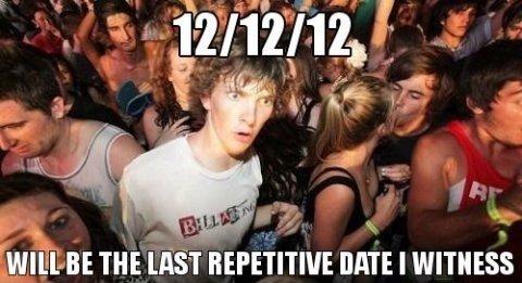 12/12/12. . E, 'i' t REPETITIVE Iloilo I WITNESS. I remember 11/11/11/11:11. I was in german class. was freakin' rad, . 12/12/12 E 'i' t REPETITIVE Iloilo I WITNESS remember 11/11/11/11:11 was in german class freakin' rad