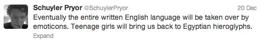 De-evolution has begun.. . Schuyler Fryer Each tylerr war 20 Dec: Eventually the entire written English language will be taken over by emoticons. Teenage girls  hieroglyphs emoticons