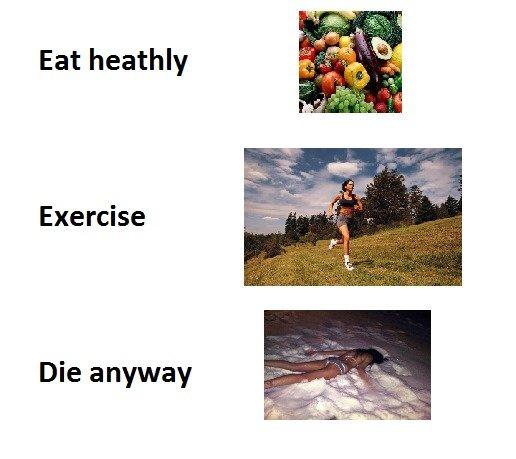Eat healthy. . Eat heathly Exercise Die anyway Eat healthy heathly Exercise Die anyway