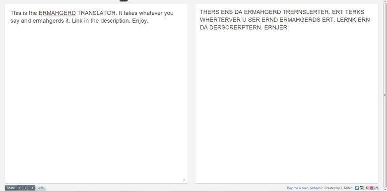 Ermahgerd Translator. . This is the ERMAHGERD TRANSLATOR. takes whatever THERS ERS DA ERMAHGERD . ERT TURKS say and . Link in the description. Enjoy. U SER ERND fuck da tags
