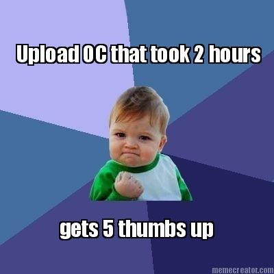 Every time. +5 thumbs?. tta took ft hours MES thumbs Ill]. wrong meme? Every time +5 thumbs? tta took ft hours MES thumbs Ill] wrong meme?
