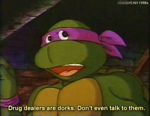 eww drug dealers. Source: Teenage Mutant Ninja Squirtles. Drug dealers are dorks. Dani EVEN talk to them. eww drug dealers Source: Teenage Mutant Ninja Squirtles Drug are dorks Dani EVEN talk to them