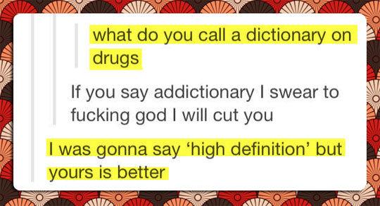highdea. ooh eeh ooh la la ting tang walla walla bing bang. what do you call a dictionary on drugs If you say mrdictionary I swear to fucking god I will cut you dictionary puns