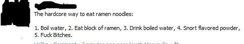 How real men eat ramen. . The hardore was tr: eat amen noodles: l, Boil water, 2, Eat block of amen, 3, Drink bailed water, q Snort (flavored powder, 5, Fuck Bi How real men eat ramen The hardore was tr: amen noodles: l Boil water 2 Eat block of 3 Drink bailed q Snort (flavored powder 5 Fuck Bi