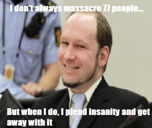 I dont always massacre 77 people.... www(dot)rr(dot)com/news/topic/article/rr/8459870/70445623/Norway_prosecutors_assert_that_Breivik_insane. Willi T. Don't mean to be a killjoy but he's pleading that he's sane... I dont always massacre 77 people www(dot)rr(dot)com/news/topic/article/rr/8459870/70445623/Norway_prosecutors_assert_that_Breivik_insane Willi T Don't mean to be a killjoy but he's pleading that sane