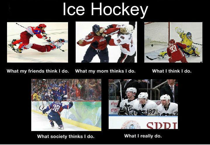 "i fucking love icehockey.. true story bro.. Ice Hockey, Ein"" What my friends think I do. What my mum thinks I tin. What society thinks I do. What I really dtr.. What I really do. ice hockey what i actually  what thinks i do"