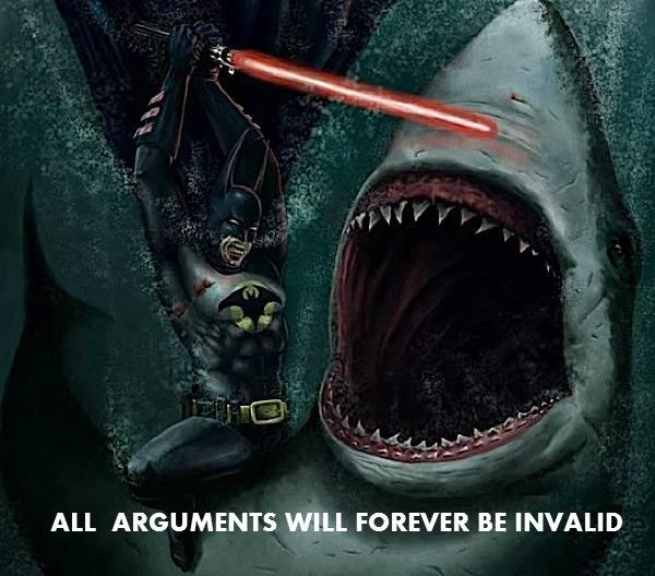 "i just...wow. just batman stabbing a shark with a lightsaber underwater. vissa II' l"" ALL ARGUMENTS WILL FOREVER BE INVALID. Got ya beat. i just wow batman stabbing a shark with lightsaber underwater vissa II' l"" ALL ARGUMENTS WILL FOREVER BE INVALID Got ya beat"