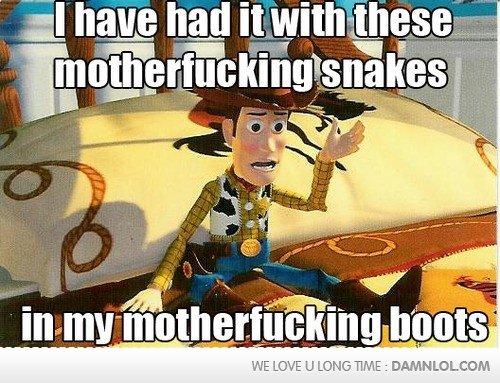 I'VE HAD IT!!. Found it on the internet . 3 II fig If ital a talla mo ttll' Ill} ' 00 W E 'ENTP. LI mill& TIME t DAMNLOL CUM Woody Toy story snakes