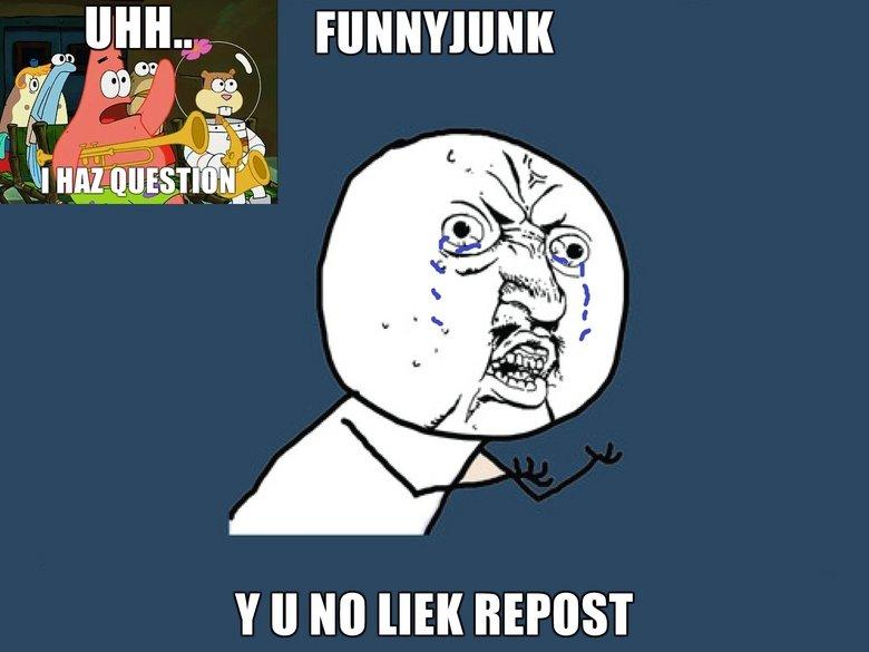 I haz Question for U Funnyjunk. Y no liek?. II Ito HER y u no liek repost People