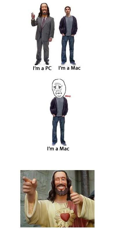 I'm a Mac. .. and i don't ggive a . Jesus Mac Pc
