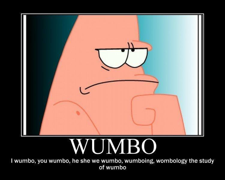 I Wumbo. yes<br /> this is by - NoThisIsBlaze. I wumbo, you wumbo, he she we wumbo, wumboing, wombology the study of wumbo. It's first grade Spongebob! I Wumbo yes<br /> this is by - NoThisIsBlaze wumbo you he she we wumboing wombology the study of It's first grade Spongebob!
