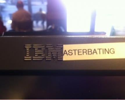 IBM. yea.. masturbating yeah