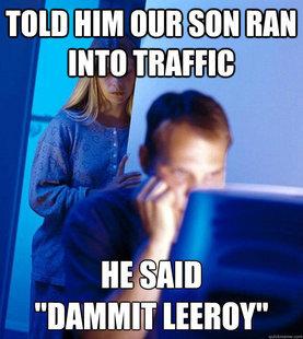 IH Leeroy. .. alright, that was good. Internet Husband LEEROY JENKINS