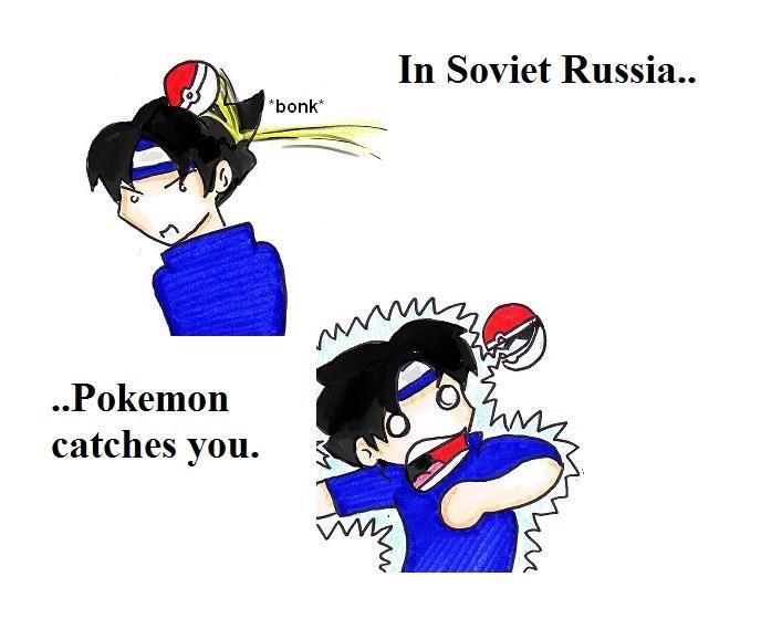 In Soviet Russia. . In Soviet Russia.. Pokemon catches you.. ! In Soviet Russia Pokemon catches you !