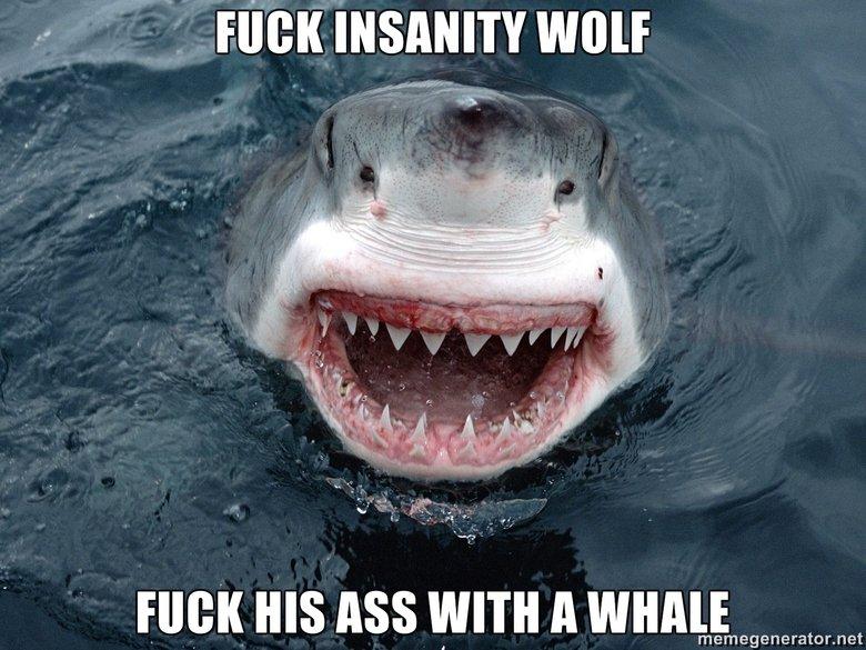 Insanity Shark. Insanity Shark vs Insanity Wolf<br /> 100% OC. Flick won HIGH ms ASS WITH A want: memegenerator. net. the shark has a zit Insanity Shark Insanity Wolf