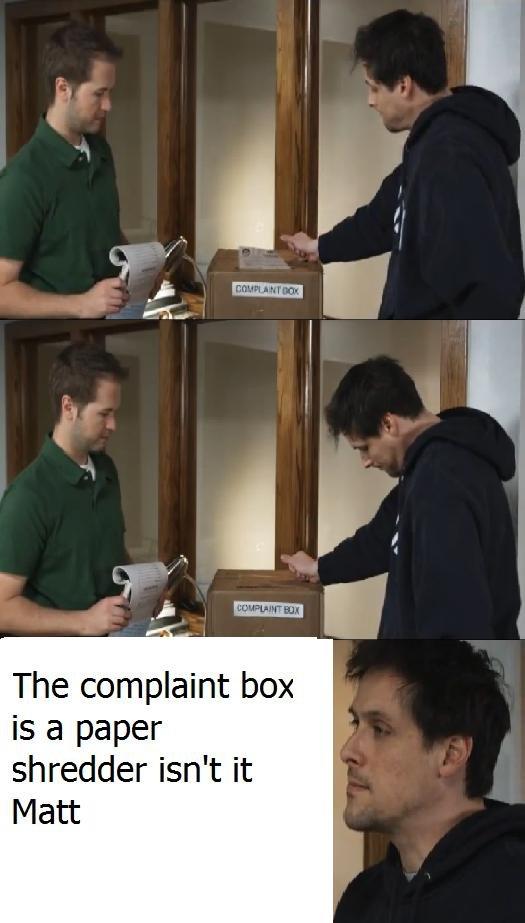 "Insert complaint here. Roosterteeth. The complaint box is ,"" paper shredder isn' t it Matt. Your paint skills are amazing. Insert complaint here Roosterteeth The box is "" paper shredder isn' t it Matt Your paint skills are amazing"