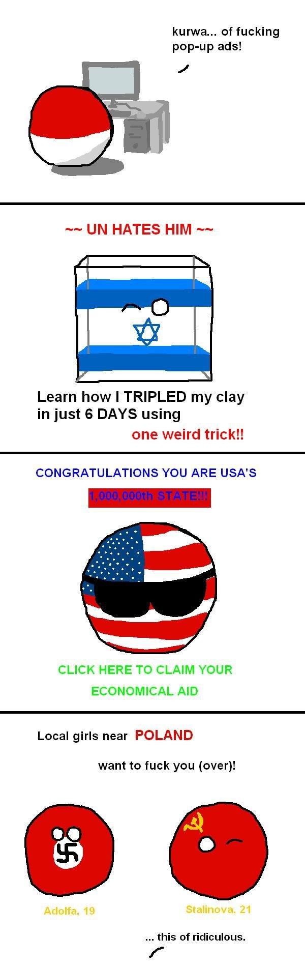 Internet Adds. Polandball version. kurwa... of fucking poppop ads! m UN HATES HIM '9. Learn how I TRIPLED my clay in just is DAYS using one weird trick!! CONGRA Polandball israelcube usaball naziball sovietball