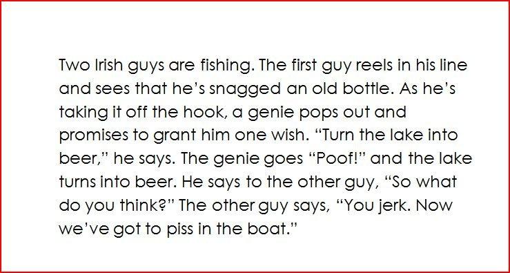 Irish Joke. Another joke, ill keep em comin. Twe Irish guys ere fishing. The first guy reels in his line and sees that he' s snagged en old bottle. As he' s tak irish joke lol Beer