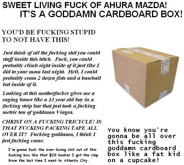 Its a BOX. . SWEET LIVING FUCK OF AHURA MAZDA! IT' S A GODDAMN CARDBOARD BOX! I um' tthink tatata tite. shitest mun! this biter, Fuck, you could right inside li lol
