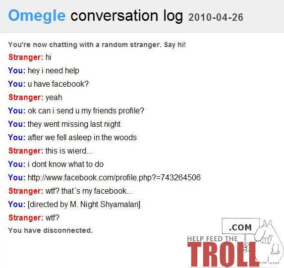 M night would be proud. What a twist!. Omegle conversation log 20' Ytou' re now chatting with a random stranger. Say hi! Stranger: hi You: hey i need help Yau:  M Night shamallamading dong