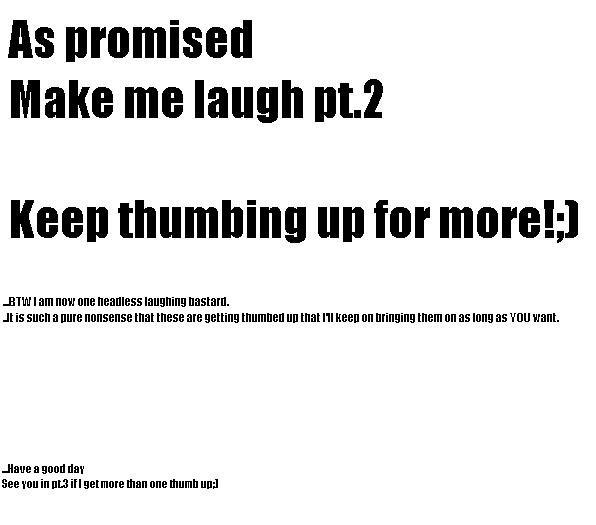 Make me laugh pt.2. As promised a pt.3: /funny_pictures/345196/Make+me+laugh+.... Make me laugh KEN} thumbing III] attr , 1 Bullit I am Mill ME Male's . I Is Em Make me laugh the second