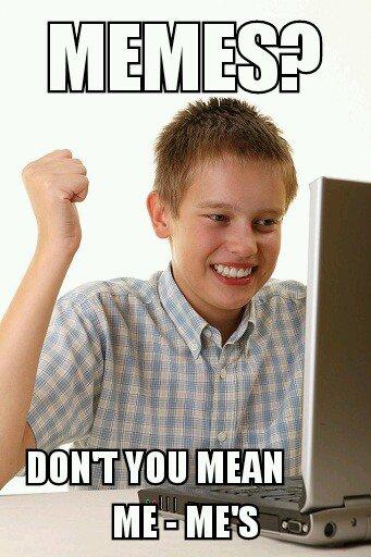 ME-ME'S?!?. There are too many kids sayin this... memes fail stupi