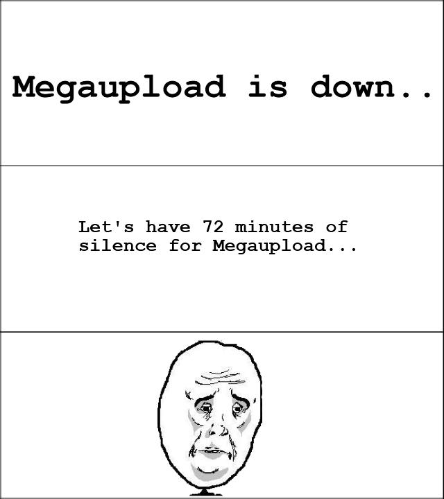 Megaupload. Megaupload Add me on steam =) » Mr. Gusta «. Megaupload is down.. Let' s have 72 minutes of silence .. Megaupload Add me on steam =) » Mr Gusta « is down Let' s have 72 minutes of silence