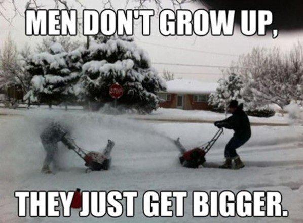Men. Nee. THEY HIST GET BIGGER.. Growing old is mandatory. Growing up is optional. Men