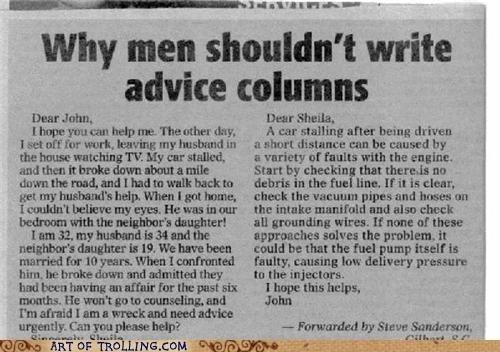 "Men Advice Column. From AOT.com. why men shouldn' t write advice columns tr, My metalled, asteth. Ioan ""ota. wms tonally . U% redthe him, anti admitted they min Men Advice Column From AOT com why men shouldn' t write advice columns tr My metalled asteth Ioan ""ota wms tonally U% redthe him anti admitted they min"