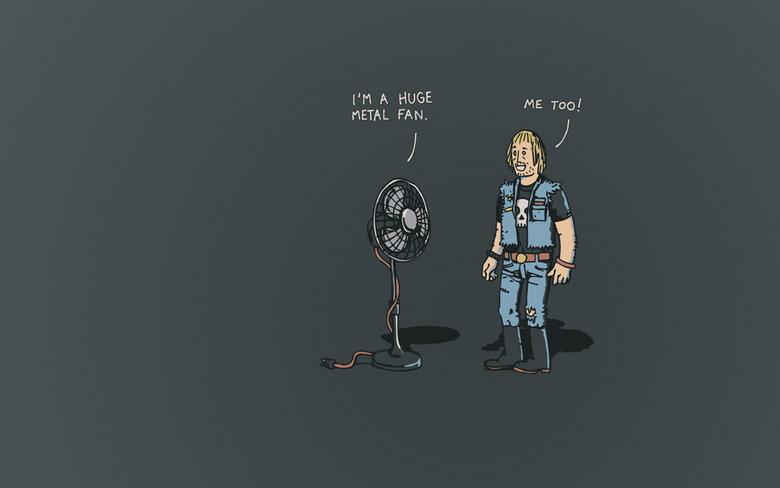 Metal Fan. Very Punny. PM A HUGE METAL FAN. metal pun