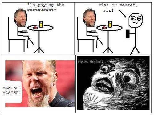 Metallica Short. Just a short metallica comic.. 11: -I paying the visa at master,. TABLE! TABLE! metallica rage comic