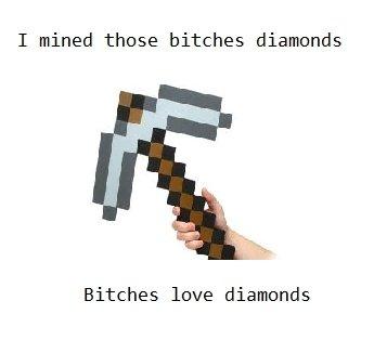 Minecraft. . I mined those bitches diamonds Bitches love diamonds. pic related. Minecraft bitches meme diamonds
