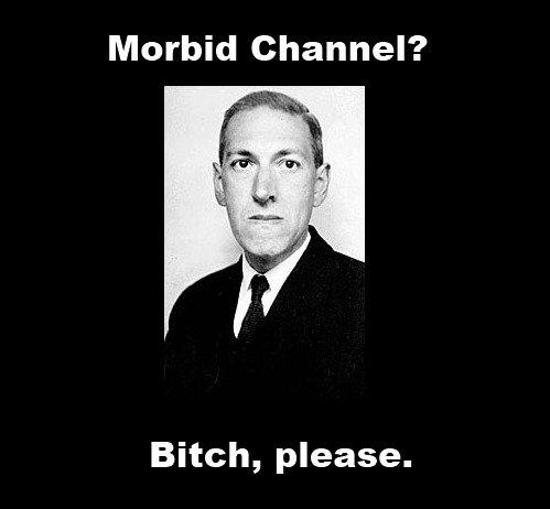 Morbid channel..bitch please. Morbid Channel got nothing on Lovecraft. Morbid (Channel'? Bitch, please. its HP Lovecraft OC morbid channel
