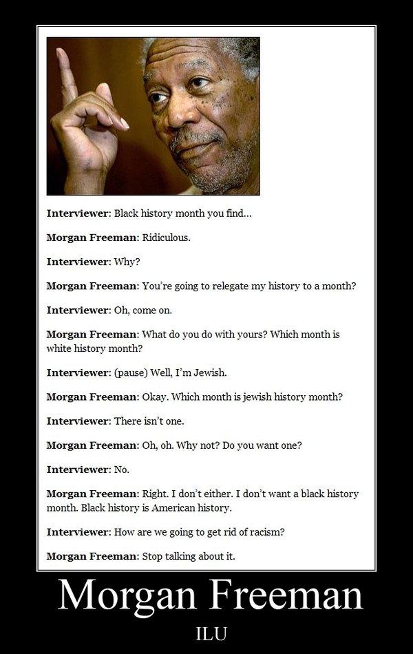 Morgan Freeman. . Interviewer: Black history month you find... Morgan Freeman: Ridiculous. Interviewer: Why? Morgan Freeman: You' re going to relegate my histor Morgan Freeman Interviewer: Black history month you find Freeman: Ridiculous Why? You' re going to relegate my histor