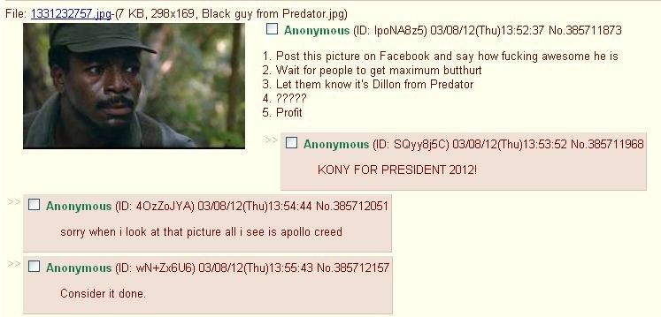 Post results. Y SO SRS 4chan. File: 13312_ 32757. jpg-( 7 KB, 298x169, Black guy from Predator. jpg) I Anonymous (ID: ] CENCE/ 12( Thu) 13: 52: 37 No. 385711873 chan Kony dam Good troll